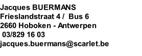 Jacques BUERMANS  Frieslandstraat 4 /  Bus 6 2660 Hoboken - Antwerpen   03/829 16 03 jacques.buermans@scarlet.be